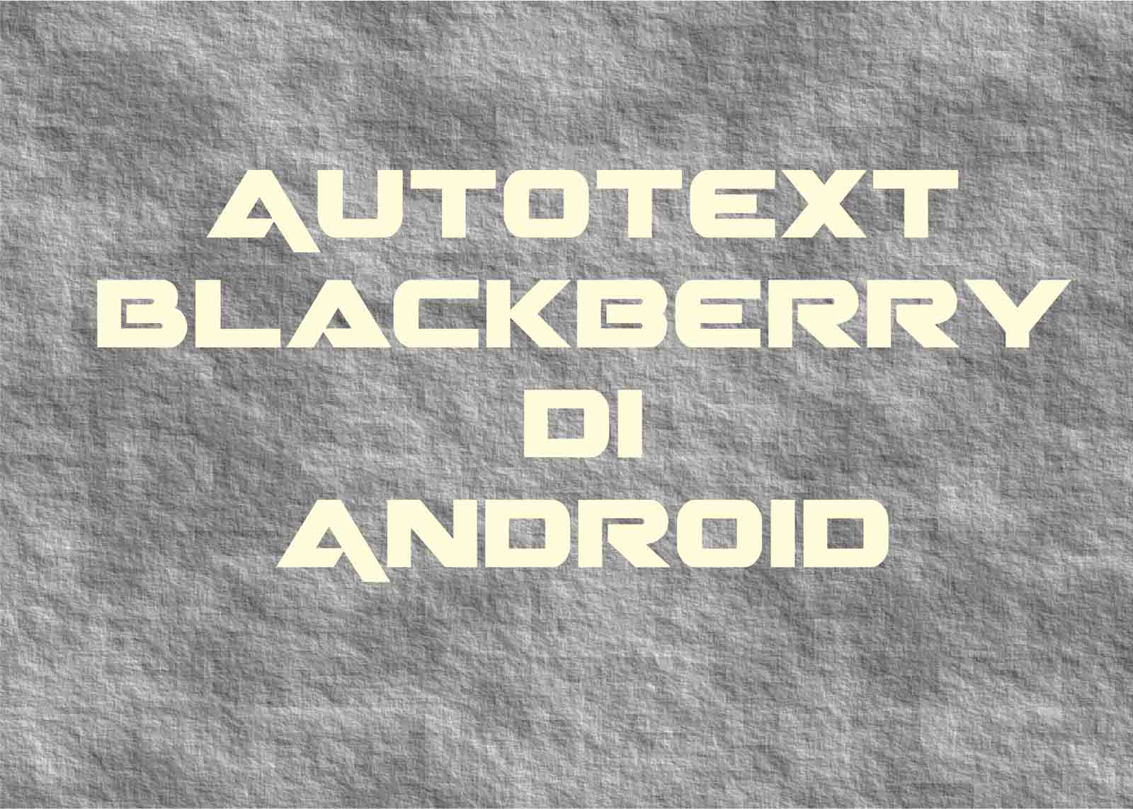 Cara Membuat Autotext Ala Blackberry di Android
