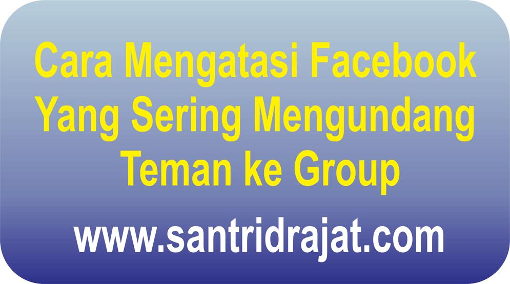 Cara Mengatasi Facebook Yang Sering Mengundang Teman ke Group
